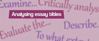 analysing essay titles essay writing before you write an essay it is important to fully analyse the title in order to understand exactly how you need to answer it if you have to create your