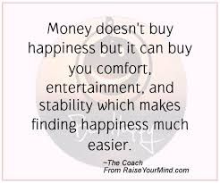 Quotes About Money And Happiness Money doesn't buy happiness but it can buy you comfort 44
