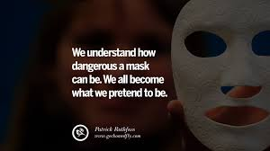 we understand how dangerous a mask can be we all bee what we pretend to be