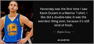 Kevin Durant Quotes Interesting Stephen Curry Quote Yesterday Was The First Time I Saw Kevin Durant