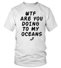 How You Doing Shirt Wtf Are You Doing To My Oceans T Shirt Teezily