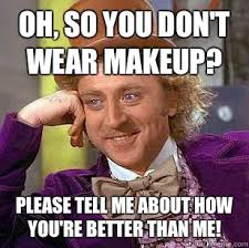 oh so you don t wear makeup please tell me about how you re better than me