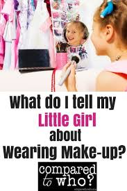what do i tell my daughter about wearing makeup when should s be allowed to start wearing it and how do we explain why we moms wear it