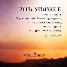 your struggle is your strength if you can resist becoming your struggle is your strength if you can resist becoming negative bitter or