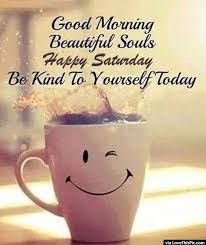 Good Morning Quotes For Saturday Best of Good Morning Beautiful Souls Happy Saturday Be Kind To Yourself