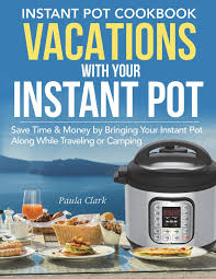 Our best instant pot camping recipes. Instant Pot Cookbook Vacations With Your Instant Pot Save Time Money By Bringing Your Instant Pot Along While Travelling Or Camping Instant Pot Recipes Clark Paula 9781722310714 Amazon Com Books