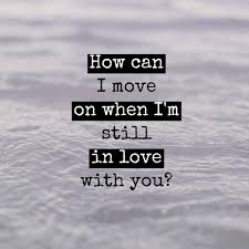 I M Still In Love With You Quotes Impressive How Can I Move On When I'm Still In Love With You