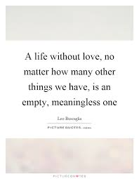 Life Without Love Quotes A life without love no matter how many other things we have is 6