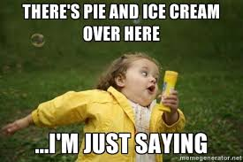 there's pie and ice cream over here ...I'm just saying - Little ... via Relatably.com