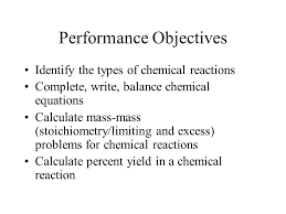 2 performance objectives identify the types of chemical reactions complete write balance chemical equations calculate mass mass stoichiometry limiting