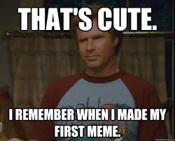 That's cute. I remember when I made my first meme. - Brennan Huff ... via Relatably.com