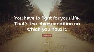 """Fight For Your Life Quotes Saul Bellow Quote """"You have to fight for your life That's the 24"""