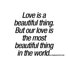Love Is A Beautiful Thing Quotes Best Of Our Love Is The Most Beautiful Thing In The World Quote About Real