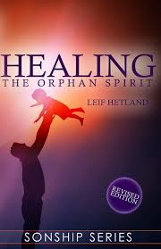 Healing The Orphan Spirit Revised Edition Sonship Series