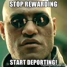 STOP REWARDING START DEPORTING! - What If I Told You Meme | Meme ... via Relatably.com