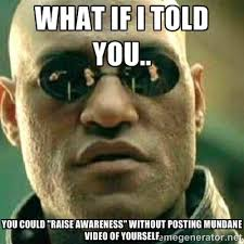 "What if I told you.. You could ""Raise Awareness"" without posting ... via Relatably.com"