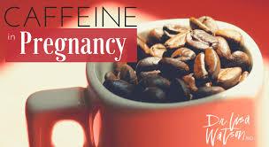 Caffeine In Pregnancy Dr Lisa Watson
