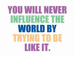 Influence Quotes Enchanting You Will Never Influence The World By Trying To Be Like It Picture