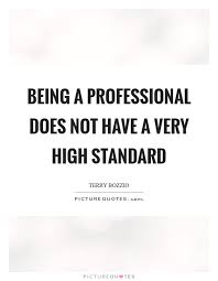 Professional Quotes Interesting Being A Professional Does Not Have A Very High Standard Picture Quotes