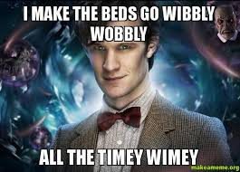 I make the beds go wibbly wobbly all the timey wimey - | Make a Meme via Relatably.com
