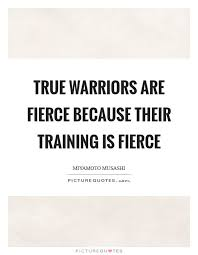 Training Quotes New Truewarriorsarefiercebecausetheirtrainingisfierce Picture