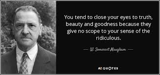 Truth Goodness Beauty Quote Best of W Somerset Maugham Quote You Tend To Close Your Eyes To Truth