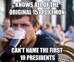 Knows all of the original 151 pokemon Can't name the first 10 ... via Relatably.com