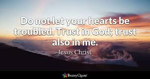 Christian Quotes About God Best Of Do Not Let Your Hearts Be Troubled Trust In God Trust Also In Me
