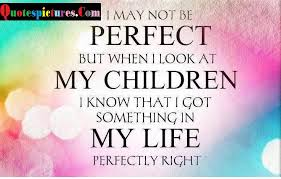 Children Quotes I Am Perfect But When I Look At My Children Stunning I Love My Children Quotes