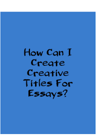 how can i create a creative titles for essays