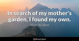 in search of my mother s garden i found my own alice walker  quote in search of my mother s garden i found my own alice walker