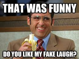 That was funny Do you like my fake laugh? - Brick Tamland - quickmeme via Relatably.com