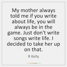 How To Write A Quote Awesome My Mother Always Told Me If You Write About Life You Will