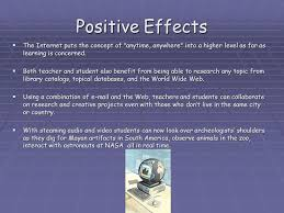 effects of the internet on education ppt video online  positive effects the internet puts the concept of anytime anywhere into a higher level as