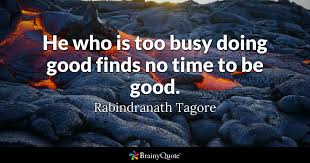 Busy Quotes New He Who Is Too Busy Doing Good Finds No Time To Be Good