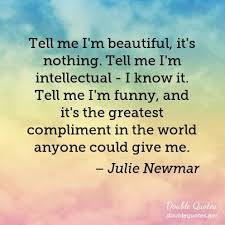 I Know I M Beautiful Quotes Best of Tell Me I'm Beautiful It's Nothing Tell Me I'm Intellectual I