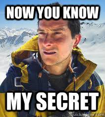 now you know my secret - Bear Grylls Meme - quickmeme via Relatably.com