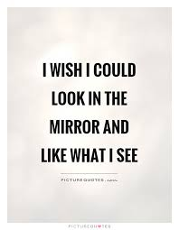 Look In The Mirror Quotes Delectable I Wish I Could Look In The Mirror And Like What I See Picture Quotes