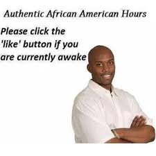 Authentic African-American Hours | Real Nigga Hours | Know Your Meme via Relatably.com