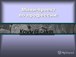 Презентация на тему Мини проект по профессии Коммерсант Общая  1 Мини проект по профессии Коммерсант