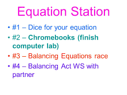 19 equation station 1 dice for your equation 2 chromebooks finish computer lab 3 balancing equations race 4 balancing act ws with partner