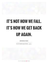 Get Back Up Quotes Awesome It's Not How We Fall It's How We Get Back Up Again Picture Quotes