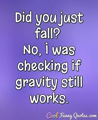 Quotes Works Did You Just Fall No I Was Checking If Gravity Still Works