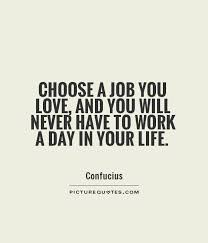 Find A Job You Love Quote Magnificent Choose A Job You Love And You Will Never Have To Work A Day In