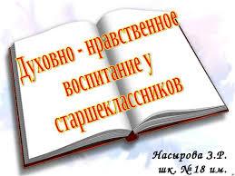 Доклад на тему Духовно нравственное воспитание у старшеклассников  Насырова З Р шк № 18 им М Сатыбалдиева