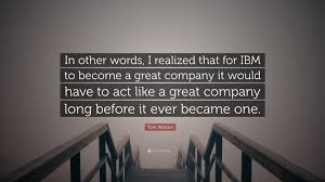 "Ibm Quote Tom Watson Quote ""In other words I realized that for IBM to become 55"