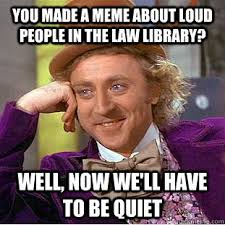 You made a meme about loud people in the Law Library? Well, now we ... via Relatably.com