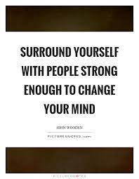 Strong Mind Quotes Interesting Surround Yourself With People Strong Enough To Change Your Mind