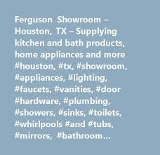 ferguson showroom houston tx supplying kitchen and bath s home applianceore houston tx showroom appliances lighting faucets