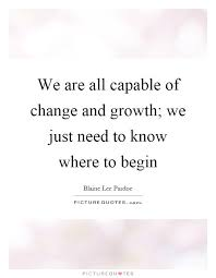 We Are All Capable Of Change And Growth We Just Need To Know Extraordinary Quotes About Change And Growth